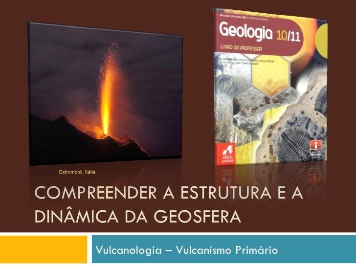 COMPREENDER A ESTRUTURA E A DINÂMICA DA GEOSFERA Vulcanologia – Vulcanismo Primário Estromboli, Itália