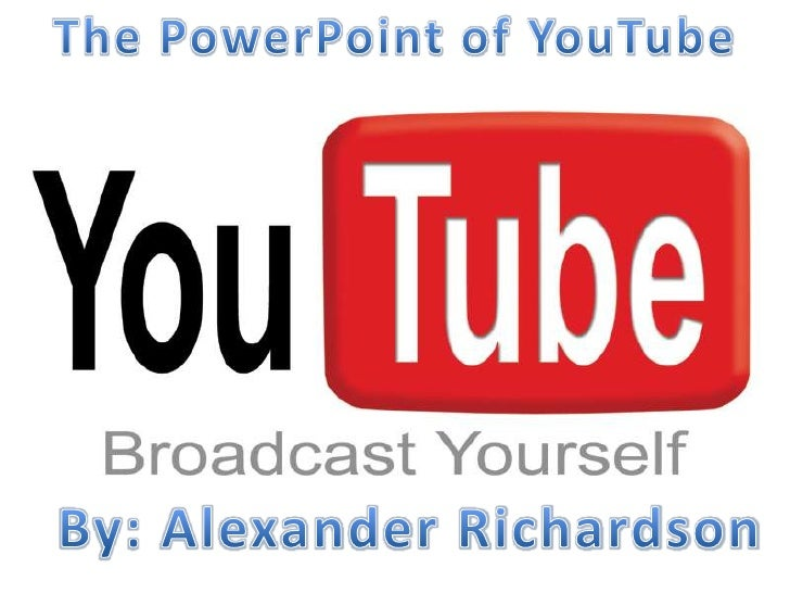 The PowerPoint of YouTube<br />By: Alexander Richardson<br />