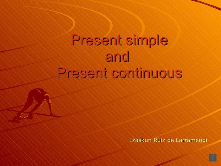 Present simple and  Present continuous Izaskun Ruiz de Larramendi
