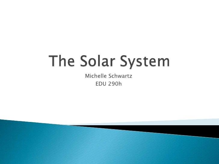 The Solar System<br />Michelle Schwartz<br />EDU 290h<br />