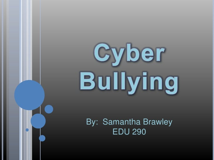 Cyber Bullying<br />By:  Samantha Brawley<br />EDU 290<br />