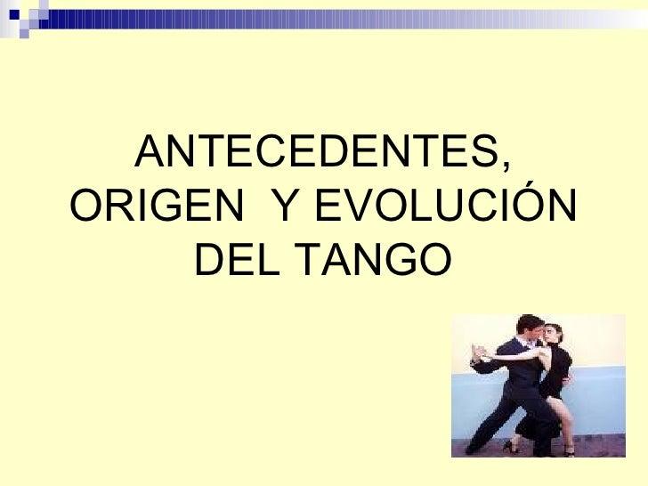ANTECEDENTES, ORIGEN  Y EVOLUCIÓN DEL TANGO