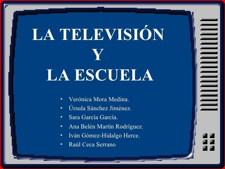 LA TELEVISIÓN  Y  LA ESCUELA <ul><li>Verónica Mora Medina. </li></ul><ul><li>Úrsula Sánchez Jiménez. </li></ul><ul><li>Sar...