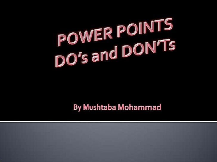 POWER POINTSDO's and DON'Ts<br />By Mushtaba Mohammad<br />