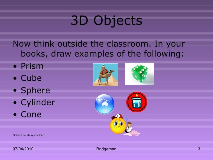 3D Objects <ul><li>Now think outside the classroom. In your books, draw examples of the following: </li></ul><ul><li>Prism...