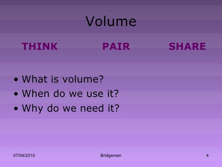 Volume <ul><li>THINK PAIR SHARE </li></ul><ul><li>What is volume? </li></ul><ul><li>When do we use it? </li></ul><ul><li>W...