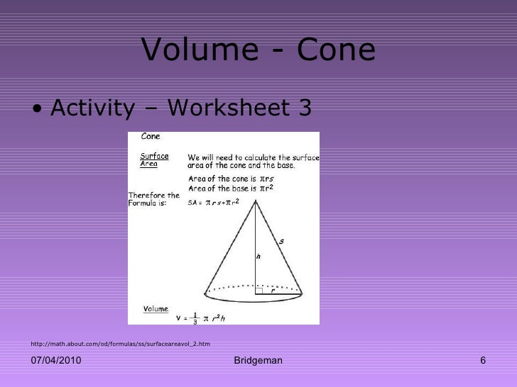Volume - Cone <ul><li>Activity – Worksheet 3 </li></ul><ul><li>http://math.about.com/od/formulas/ss/surfaceareavol_2.htm <...