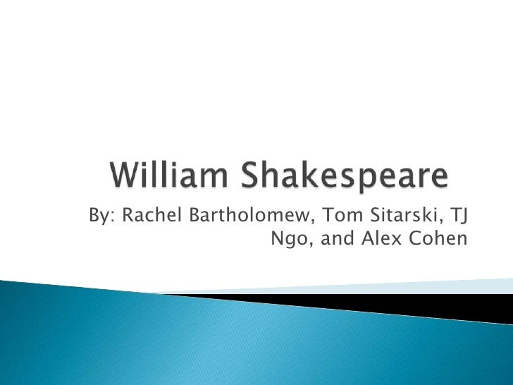 William Shakespeare<br />By: Rachel Bartholomew, Tom Sitarski, TJ Ngo, and Alex Cohen<br />