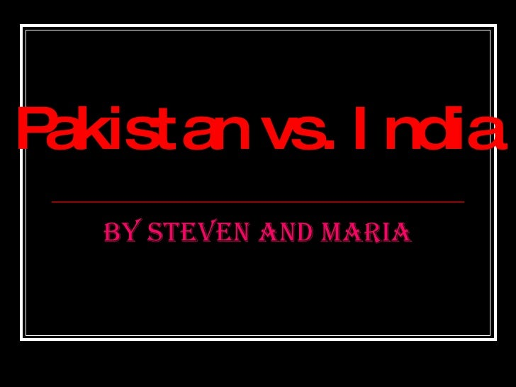 Pakistan vs. India By Steven and Maria