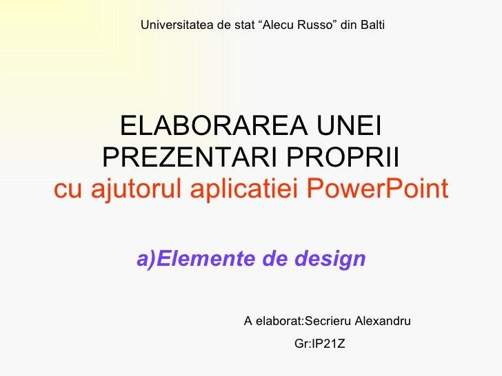 ELABORAREA UNEI PREZENTARI PROPRII cu ajutorul aplicatiei PowerPoint a)Elemente de design A elaborat:Secrieru Alexandru Gr...