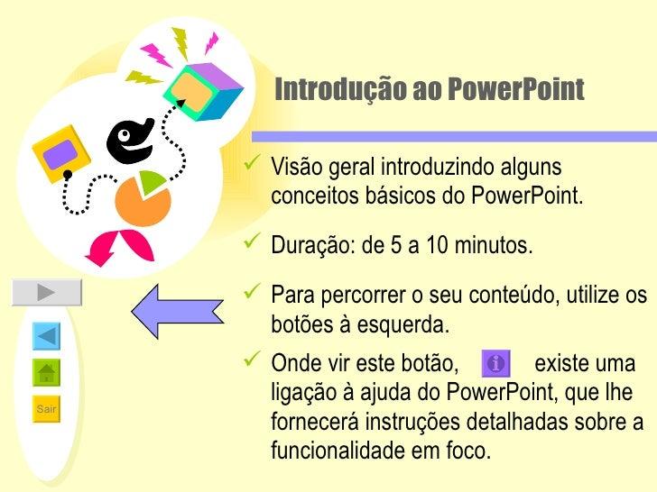 Introdução ao PowerPoint <ul><li>Visão geral introduzindo alguns conceitos básicos do PowerPoint. </li></ul><ul><li>Duraçã...