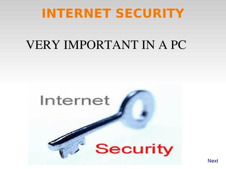 INTERNET SECURITY <ul><li>VERY IMPORTANT IN A PC </li></ul>Next