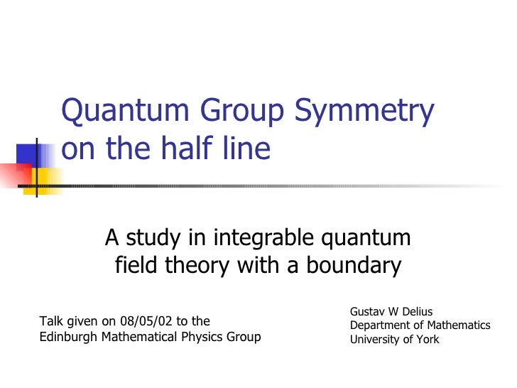 Quantum Group Symmetry on the half line A study in integrable quantum field theory with a boundary Talk given on 08/05/02 ...
