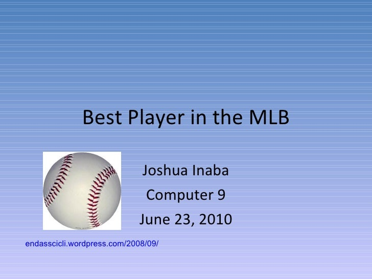 Best Player in the MLB Joshua Inaba Computer 9 June 23, 2010 endasscicli.wordpress.com/2008/09/