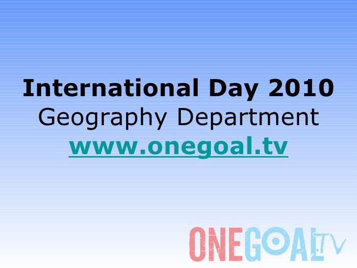 International Day 2010 Geography Department www.onegoal.tv