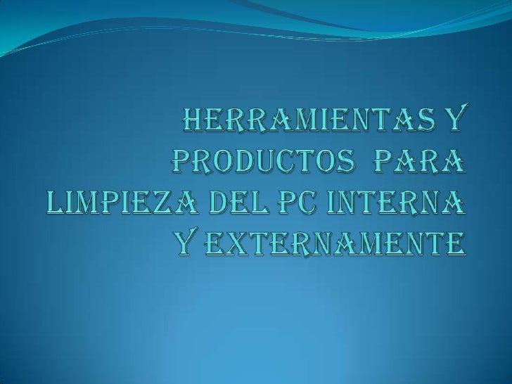 HERRAMIENTAS Y PRODUCTOS  PARA LIMPIEZA DEL PC INTERNA  Y EXTERNAMENTE<br />