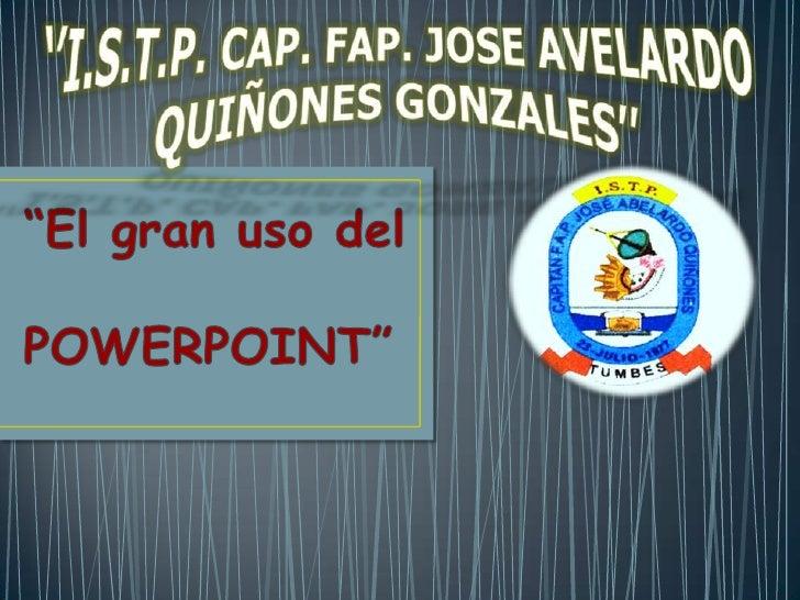"''I.S.T.P. CAP. FAP. JOSE AVELARDO QUIÑONES GONZALES''<br />""El gran uso del    POWERPOINT""<br />"