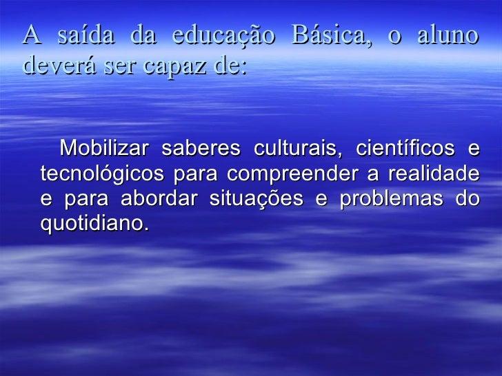A saída da educação Básica, o aluno deverá ser capaz de: <ul><li>Mobilizar saberes culturais, científicos e tecnológicos p...