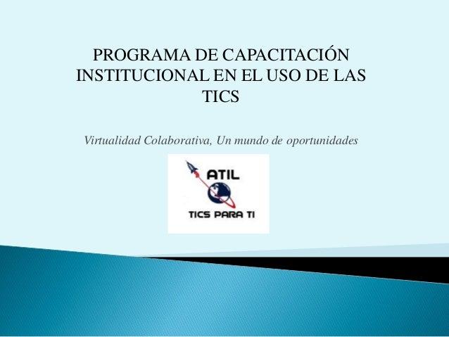 PROGRAMA DE CAPACITACIÓN INSTITUCIONAL EN EL USO DE LAS TICS Virtualidad Colaborativa, Un mundo de oportunidades
