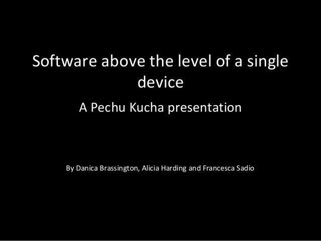 Software above the level of a single device A Pechu Kucha presentation By Danica Brassington, Alicia Harding and Francesca...