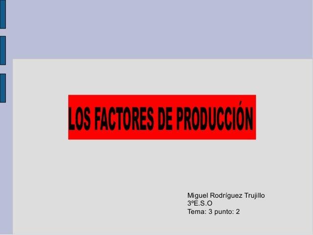 LOSFACTORESDEPRODUCCIÓN Miguel Rodríguez Trujillo 3ºE.S.O Tema: 3 punto: 2