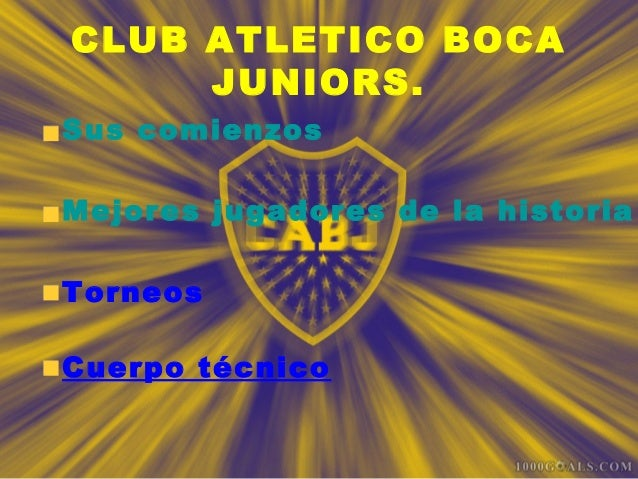 CLUB ATLETICO BOCA JUNIORS. Sus comienzos Mejores jugadores de la historia Torneos Cuerpo técnico