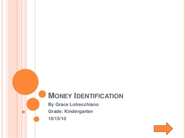 MONEY IDENTIFICATION By Grace Lotrecchiano Grade: Kindergarten 10/15/10