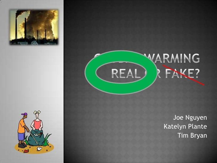 Global Warming Real or Fake?<br />Joe Nguyen<br />Katelyn Plante<br />Tim Bryan<br />