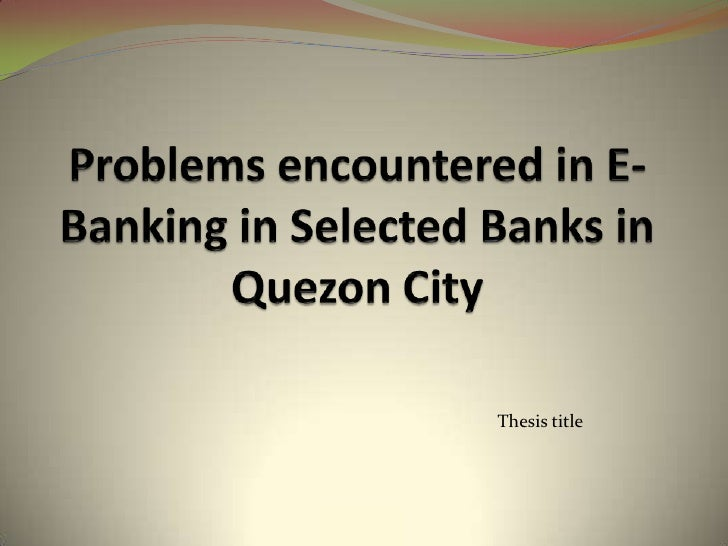 Problems encountered in E-Banking in Selected Banks in Quezon City<br />Thesis title<br />