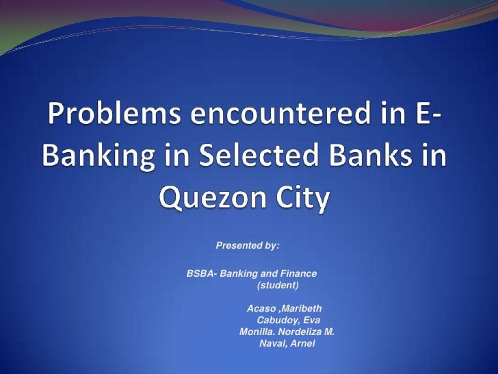 Problems encountered in E-Banking in Selected Banks in Quezon City Presented by:    BSBA- Banking and Finance    (student...