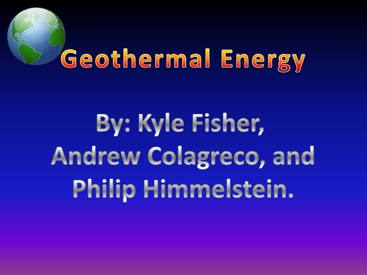 Geothermal Energy<br />By: Kyle Fisher, <br />Andrew Colagreco, and<br />Philip Himmelstein.<br />