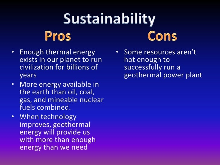 the pros and cons of using nuclear and geothermal energy Geothermal energy pros and cons geothermal energy is considered as one of the environmentally friendly factors and it will not harm the human health since the amount of pollution is just a bit geothermal energy is also perfect in making your home cool or warm and even your small households can get a benefit from the use of this form of energy.