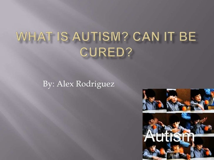 What is Autism? Can it be Cured?<br />By: Alex Rodriguez<br />