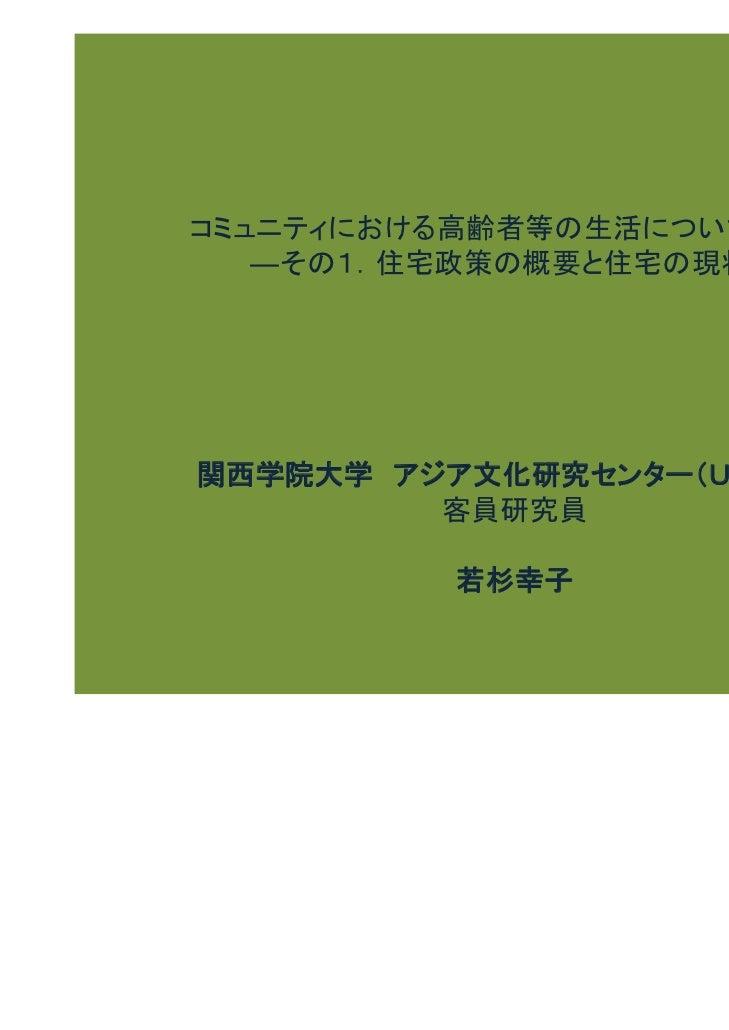 コミュニティにおける高齢者等の生活について―日本   ―その1.住宅政策の概要と住宅の現状―関西学院大学 アジア文化研究センター(UCRCA)         客員研究員          若杉幸子