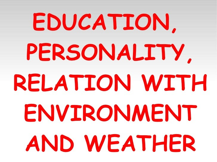 EDUCATION,  PERSONALITY, RELATION WITH ENVIRONMENT AND WEATHER