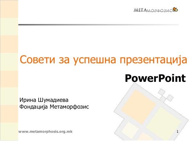 www.metamorphosis.org.mk Совети за успешна презентација PowerPoint 1 Ирина Шумадиева Фондација Метаморфозис