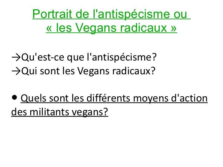 Portrait de l'antispécisme ou  «les Vegans radicaux» -> Qu'est-ce que l'antispécisme?  -> Qui sont les Vegans radicaux? ...