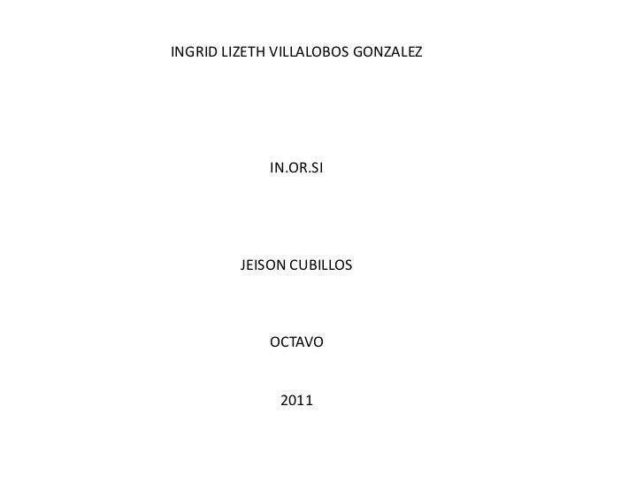 INGRID LIZETH VILLALOBOS GONZALEZ<br />IN.OR.SI<br />JEISON CUBILLOS<br />OCTAVO <br />2011<br />
