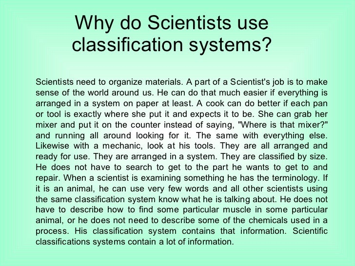 Why do Scientists use classification systems? Scientists need to organize materials. A part of a Scientist's job is to mak...