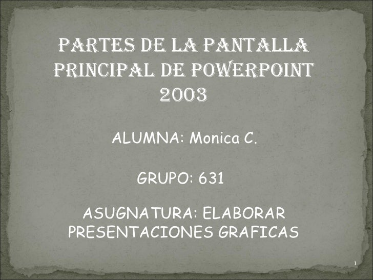 PARTES DE LA PANTALLA PRINCIPAL DE POWERPOINT 2003 ALUMNA: Monica C.  GRUPO: 631 ASUGNATURA: ELABORAR PRESENTACIONES GRAFI...