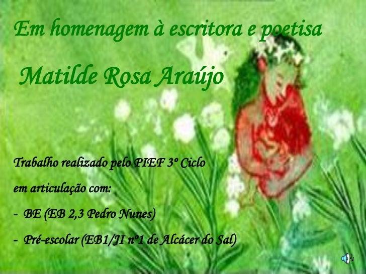 Em homenagem à escritora e poetisaMatilde Rosa AraújoTrabalho realizado pelo PIEF 3º Cicloem articulação com:- BE (EB 2,3 ...