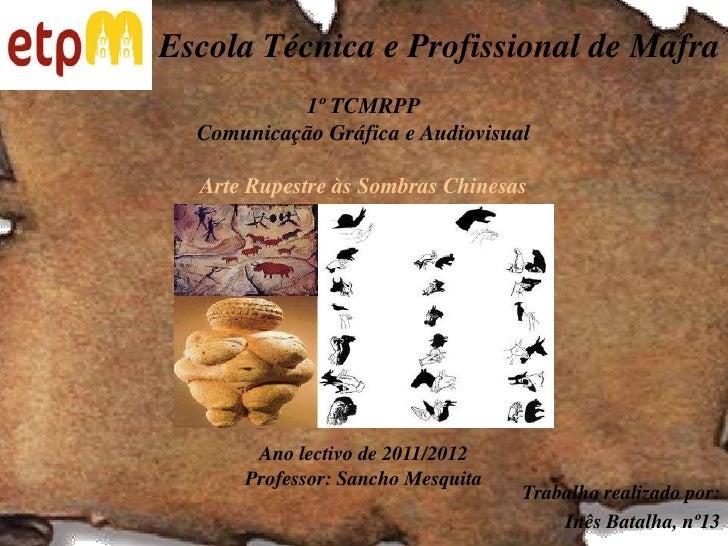Escola Técnica e Profissional de Mafra<br />1º TCMRPPComunicação Gráfica e AudiovisualArte Rupestre às Sombras ChinesasAno...