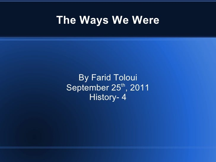 The Ways We Were By Farid Toloui September 25 th , 2011 History- 4