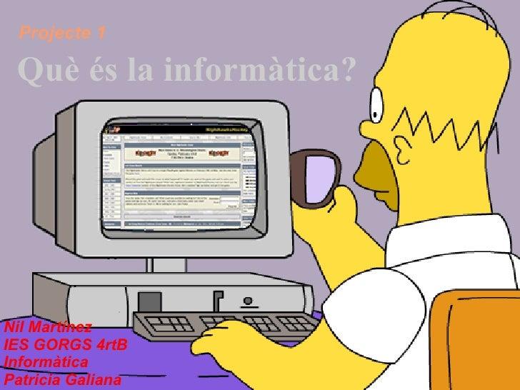 Què és la informàtica? Projecte 1 Nil Martínez IES GORGS 4rtB Informàtica Patricia Galiana
