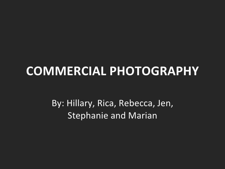 COMMERCIAL PHOTOGRAPHY By: Hillary, Rica, Rebecca, Jen, Stephanie and Marian