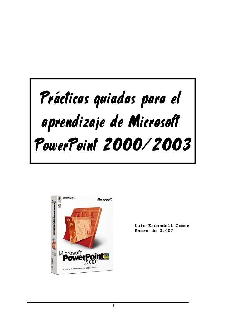 Prácticas guiadas para el aprendizaje de MicrosoftPowerPoint 2000/2003                Luis Escandell Gómez                ...