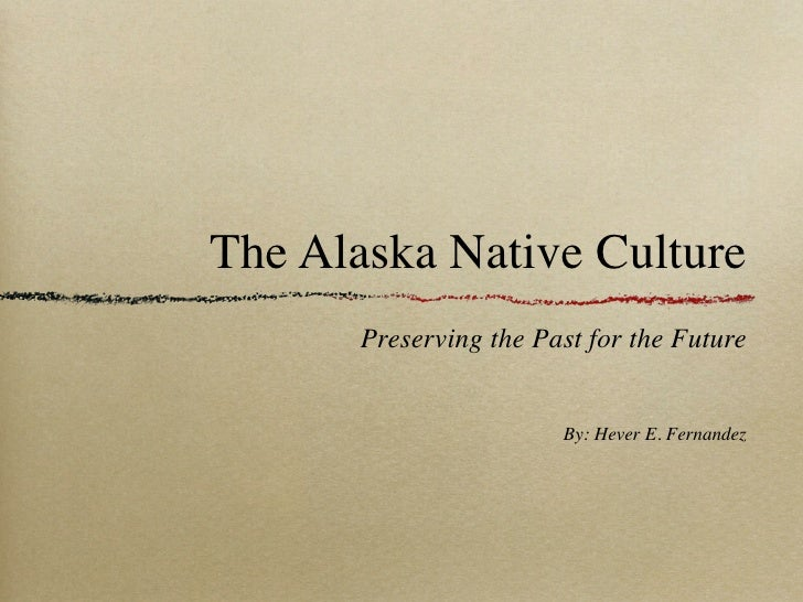 The Alaska Native Culture       Preserving the Past for the Future                        By: Hever E. Fernandez
