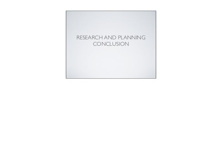 RESEARCH AND PLANNING     CONCLUSION