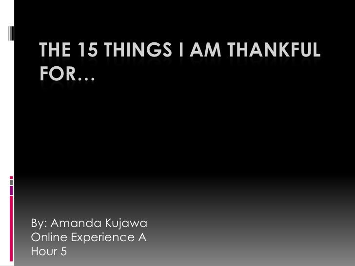 THE 15 THINGS I AM THANKFUL FOR…By: Amanda KujawaOnline Experience AHour 5