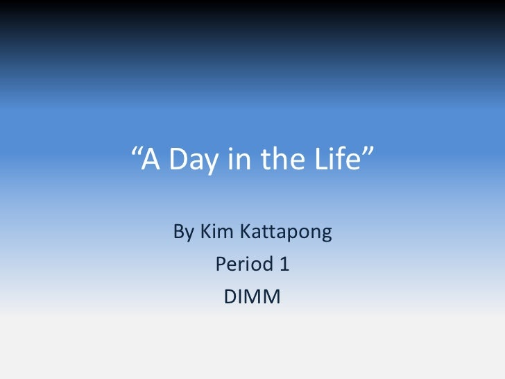 """""""A Day in the Life""""   By Kim Kattapong        Period 1         DIMM"""